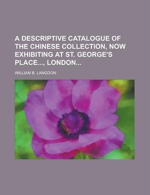 A Descriptive Catalogue of the Chinese Collection, Now Exhibiting at St. George's Place, London