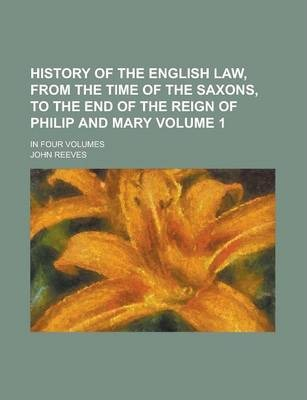 History of the English Law, from the Time of the Saxons, to the End of the Reign of Philip and Mary; In Four Volumes Volume 1