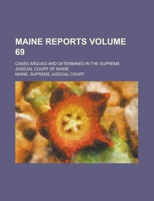 Maine Reports; Cases Argued and Determined in the Supreme Judicial Court of Maine Volume 69