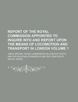 Report of the Royal Commission Appointed to Inquire Into and Report Upon the Means of Locomotion and Transport in London Volume 1