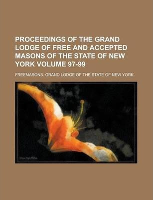 Proceedings of the Grand Lodge of Free and Accepted Masons of the State of New York Volume 97-99