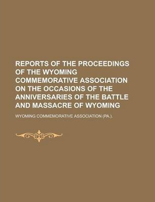 Reports of the Proceedings of the Wyoming Commemorative Association on the Occasions of the Anniversaries of the Battle and Massacre of Wyoming