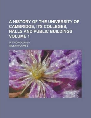 A History of the University of Cambridge, Its Colleges, Halls and Public Buildings; In Two Volumes Volume 1
