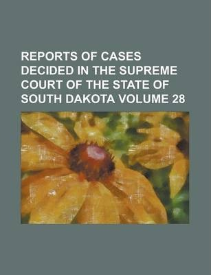 Reports of Cases Decided in the Supreme Court of the State of South Dakota Volume 28
