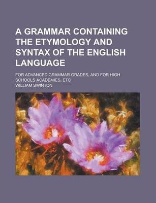 A Grammar Containing the Etymology and Syntax of the English Language; For Advanced Grammar Grades, and for High Schools Academies, Etc