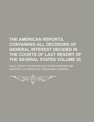 The American Reports, Containing All Decisions of General Interest Decided in the Courts of Last Resort of the Several States Volume 55