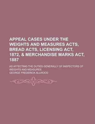 Appeal Cases Under the Weights and Measures Acts, Bread Acts, Licensing ACT, 1872, & Merchandise Marks ACT, 1887; As Affecting the Duties Generally of Inspectors of Weights and Measures