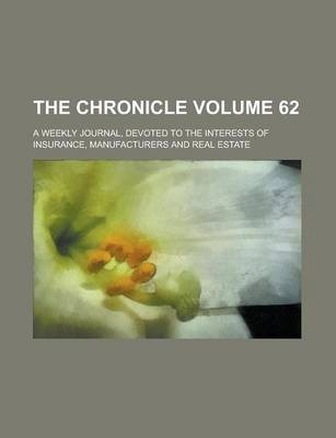 The Chronicle; A Weekly Journal, Devoted to the Interests of Insurance, Manufacturers and Real Estate Volume 62