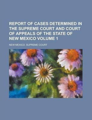 Report of Cases Determined in the Supreme Court and Court of Appeals of the State of New Mexico Volume 1