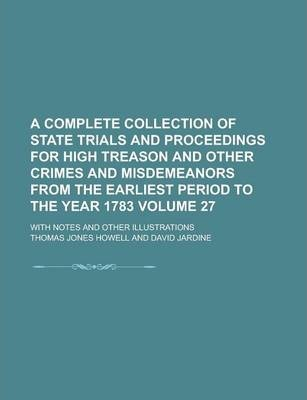 A Complete Collection of State Trials and Proceedings for High Treason and Other Crimes and Misdemeanors from the Earliest Period to the Year 1783; With Notes and Other Illustrations Volume 27
