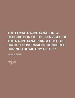 The Loyal Rajputana, Or, a Description of the Services of the Rajputana Princes to the British Government Rendered During the Mutiny of 1857