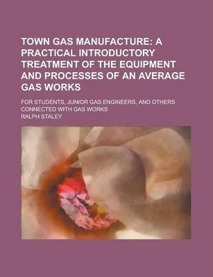 Town Gas Manufacture; For Students, Junior Gas Engineers, and Others Connected with Gas Works