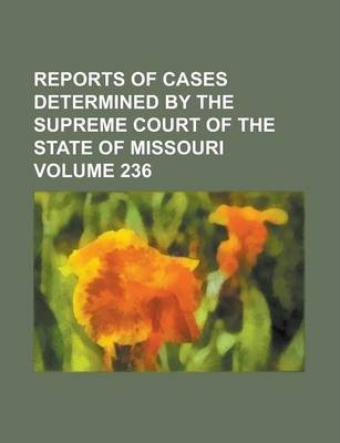 Reports of Cases Determined by the Supreme Court of the State of Missouri Volume 236