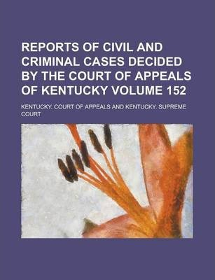 Reports of Civil and Criminal Cases Decided by the Court of Appeals of Kentucky Volume 152