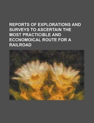 Reports of Explorations and Surveys to Ascertain the Most Practicible and Eccnomoical Route for a Railroad