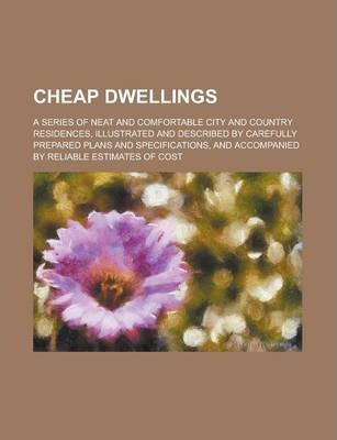 Cheap Dwellings; A Series of Neat and Comfortable City and Country Residences, Illustrated and Described by Carefully Prepared Plans and Specifications, and Accompanied by Reliable Estimates of Cost