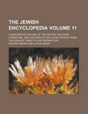 The Jewish Encyclopedia; A Descriptive Record of the History, Religion, Literature, and Customs of the Jewish People from the Earliest Times to the Present Day Volume 11