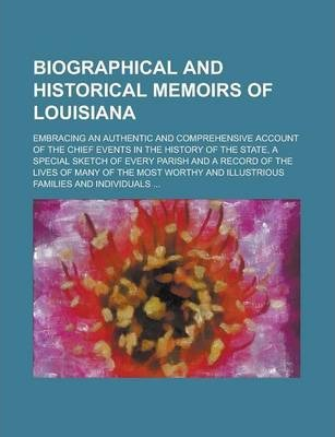 Biographical and Historical Memoirs of Louisiana; Embracing an Authentic and Comprehensive Account of the Chief Events in the History of the State