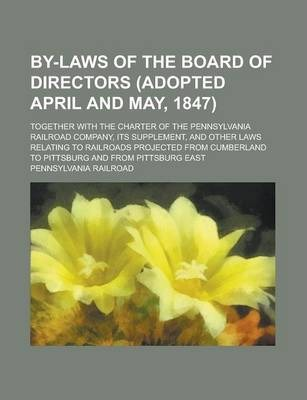 By-Laws of the Board of Directors (Adopted April and May, 1847); Together with the Charter of the Pennsylvania Railroad Company, Its Supplement, and Other Laws Relating to Railroads Projected from Cumberland to Pittsburg and from