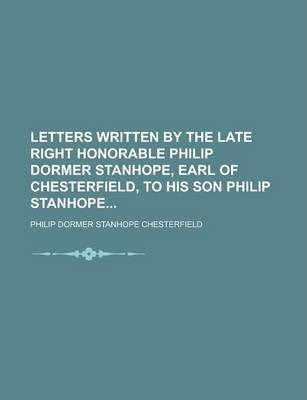 Letters Written by the Late Right Honorable Philip Dormer Stanhope, Earl of Chesterfield, to His Son Philip Stanhope