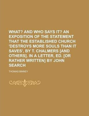 What? and Who Says It? an Exposition of the Statement That the Established Church 'Destroys More Souls Than It Saves', by T. Chalmers [And Others]. in a Letter, Ed. [Or Rather Written] by John Search