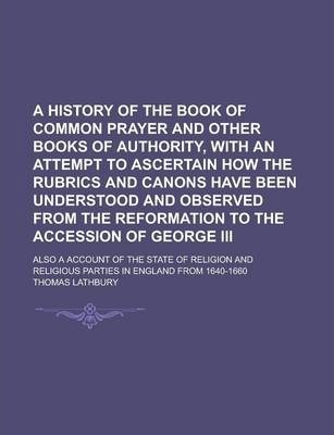 A History of the Book of Common Prayer and Other Books of Authority, with an Attempt to Ascertain How the Rubrics and Canons Have Been Understood and Observed from the Reformation to the Accession of George III; Also a Account of the