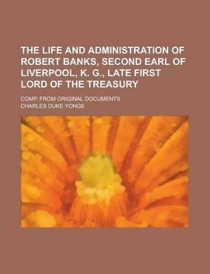 The Life and Administration of Robert Banks, Second Earl of Liverpool, K. G., Late First Lord of the Treasury; Comp. from Original Documents