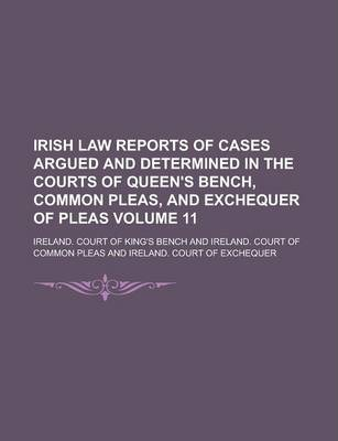 Irish Law Reports of Cases Argued and Determined in the Courts of Queen's Bench, Common Pleas, and Exchequer of Pleas Volume 11