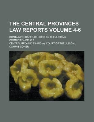 The Central Provinces Law Reports; Containing Cases Decided by the Judicial Commissioner, C.P Volume 4-6
