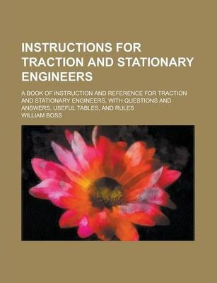 Instructions for Traction and Stationary Engineers; A Book of Instruction and Reference for Traction and Stationary Engineers, with Questions and Answers, Useful Tables, and Rules