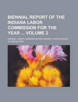 Biennial Report of the Indiana Labor Commission for the Year Volume 2