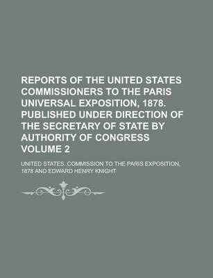 Reports of the United States Commissioners to the Paris Universal Exposition, 1878. Published Under Direction of the Secretary of State by Authority of Congress Volume 2