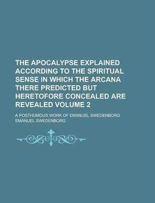 The Apocalypse Explained According to the Spiritual Sense in Which the Arcana There Predicted But Heretofore Concealed Are Revealed; A Posthumous Work of Emanuel Swedenborg Volume 2