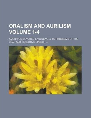 Oralism and Aurilism; A Journal Devoted Exclusively to Problems of the Deaf and Defective Speech ... Volume 1-4