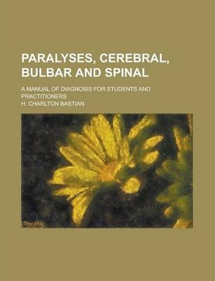 Paralyses, Cerebral, Bulbar and Spinal; A Manual of Diagnosis for Students and Practitioners