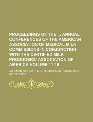 Proceedings of the Annual Conferences of the American Association of Medical Milk Commissions in Conjunction with the Certified Milk Producers' Association of America Volume 11-16