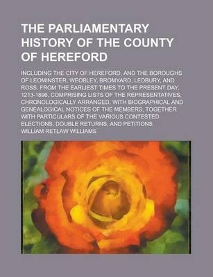 The Parliamentary History of the County of Hereford; Including the City of Hereford, and the Boroughs of Leominster, Weobley, Bromyard, Ledbury, and Ross. from the Earliest Times to the Present Day, 1213-1896, Comprising Lists of the