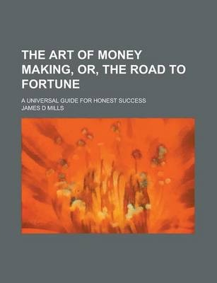 The Art of Money Making, Or, the Road to Fortune; A Universal Guide for Honest Success