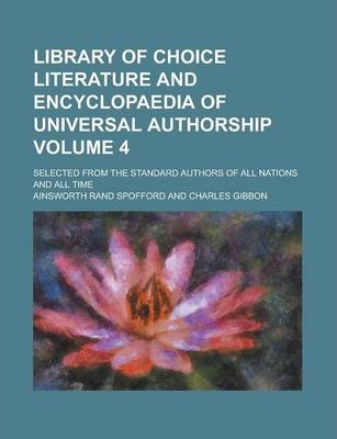 Library of Choice Literature and Encyclopaedia of Universal Authorship; Selected from the Standard Authors of All Nations and All Time Volume 4