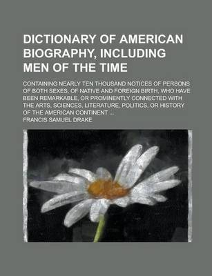 Dictionary of American Biography, Including Men of the Time; Containing Nearly Ten Thousand Notices of Persons of Both Sexes, of Native and Foreign Birth, Who Have Been Remarkable, or Prominently Connected with the Arts, Sciences,