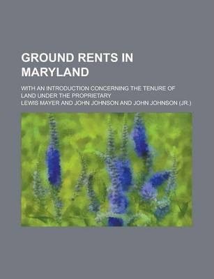 Ground Rents in Maryland; With an Introduction Concerning the Tenure of Land Under the Proprietary