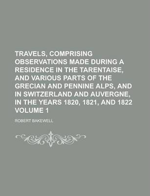 Travels, Comprising Observations Made During a Residence in the Tarentaise, and Various Parts of the Grecian and Pennine Alps, and in Switzerland and Auvergne, in the Years 1820, 1821, and 1822 Volume 1