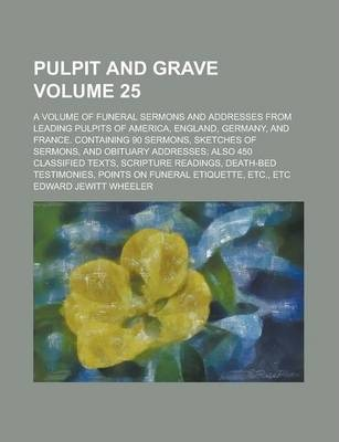 Pulpit and Grave; A Volume of Funeral Sermons and Addresses from Leading Pulpits of America, England, Germany, and France. Containing 90 Sermons, Sketches of Sermons, and Obituary Addresses; Also 450 Classified Texts, Scripture Volume 25