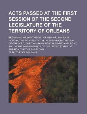 Acts Passed at the First Session of the Second Legislature of the Territory of Orleans; Begun and Held in the City of New-Orleans, on Monday, the Eighteenth Day of January, in the Year of Our Lord, One Thousand Eight Hundred and Eight,