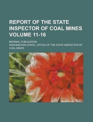 Report of the State Inspector of Coal Mines; Biennial Publication Volume 11-16