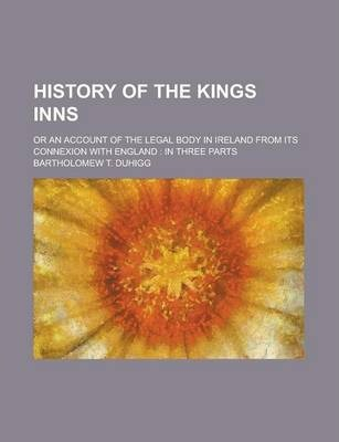 History of the Kings Inns; Or an Account of the Legal Body in Ireland from Its Connexion with England