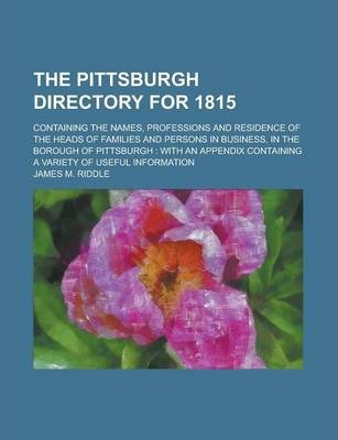The Pittsburgh Directory for 1815; Containing the Names, Professions and Residence of the Heads of Families and Persons in Business, in the Borough of Pittsburgh