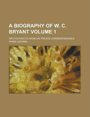 A Biography of W. C. Bryant; With Extracts from His Private Correspondence Volume 1