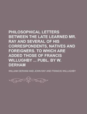 Philosophical Letters Between the Late Learned Mr. Ray and Several of His Correspondents, Natives and Foreigners. to Which Are Added Those of Francis Willughby Publ. by W. Derham