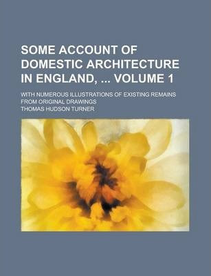 Some Account of Domestic Architecture in England,; With Numerous Illustrations of Existing Remains from Original Drawings Volume 1